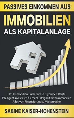 Passives Einkommen aus Immobilien als Kapitalanlage: Das Immobilien Buch zur Do it yourself Rente – Intelligent investieren für mehr Erfolg mit Wohnimmobilien – Alles von Finanzierung & Mietersuche