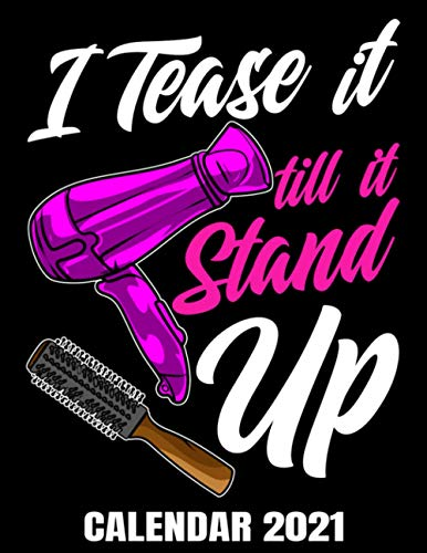 I Tease It Till It Stand Up Calendar 2021: Hilarious Hairdresser Calendar 2021 - Appointment Planner Book And Organizer Journal - Weekly - Monthly - Yearly