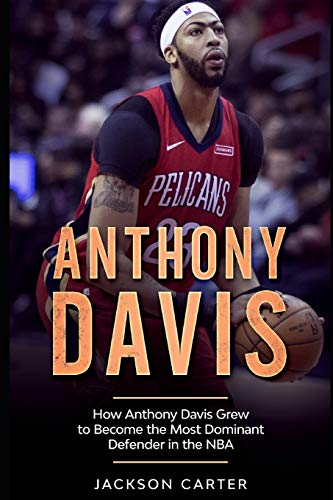 Anthony Davis: How Anthony Davis Grew to Become the Most Dominant Defender in the NBA