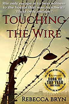 TOUCHING THE WIRE: Auschwitz1944: A Jewish nurse steps from a cattle wagon into the heart of a young doctor, but can he save her? by [Rebecca Bryn]