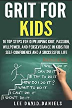 Grit for Kids: 16 top steps for developing Grit, Passion, Willpower, and Perseverance in kids for self-confidence and a successful life