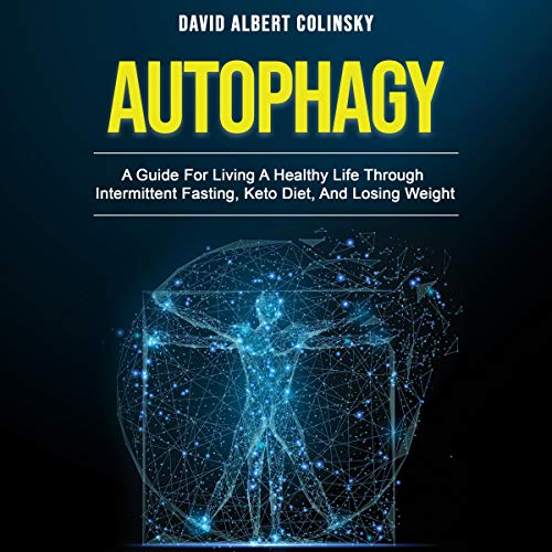 Autophagy: A Guide for Living a Healthy Life Through Intermittent Fasting, Keto Diet, and Losing Weight