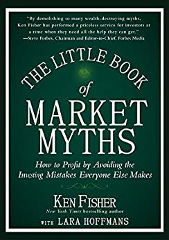 The Little Book of Market Myths: How to Profit by Avoiding the Investing Mistakes Everyone Else Makes (Little Books. Big Profits) by [Ken Fisher]