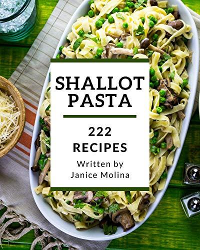 222 Shallot Pasta Recipes: Discover Shallot Pasta Cookbook NOW! (English Edition)