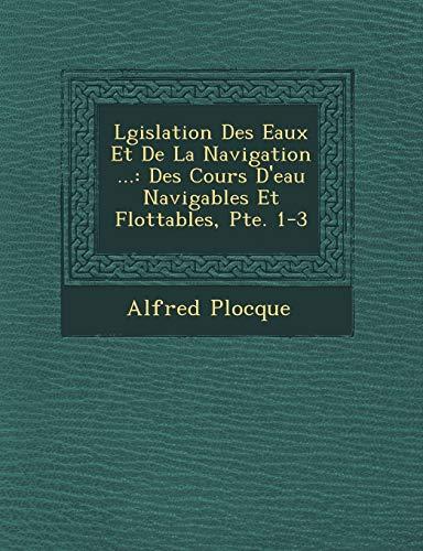 Lgislation Des Eaux Et De La Navigation ...: Des Cours D'eau Navigables Et Flottables, Pte. 1-3 (French Edition)