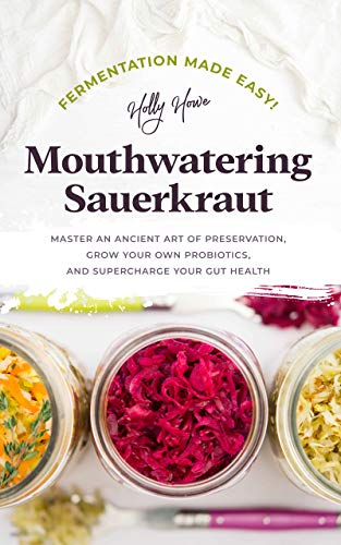 Fermentation Made Easy! Mouthwatering Sauerkraut: Master an Ancient Art of Preservation, Grow Your Own Probiotics, and Supercharge Your Gut Health (English Edition)