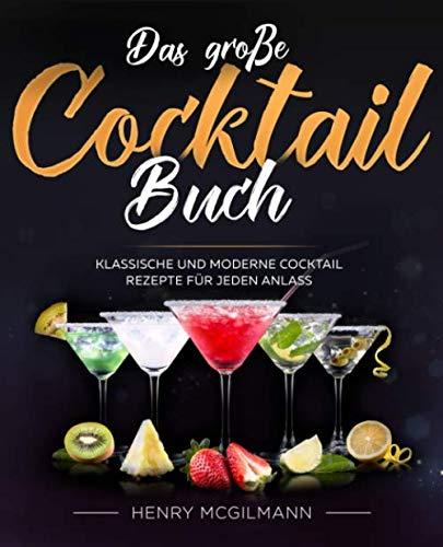 Das große Cocktail Buch: Klassische und Moderne Cocktail Rezepte für jeden Anlass inkl. Vodka, Whiskey, Gin u.v.m.