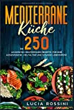 Mediterrane Küche: Die 250 leckersten mediterranen Rezepte, für eine ausgewogene, vielfältige und gesunde Lebensweise.