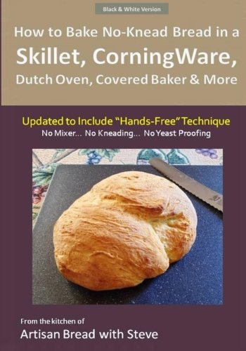 """How to Bake No-Knead Bread in a Skillet, CorningWare, Dutch Oven, Covered Baker & More (Updated to Include """"Hands-Free"""" Technique) (B&W Version): From the kitchen of Artisan Bread with Steve"""