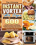 The Ultimate Instant Vortex Air Fryer Oven Cookbook: 600 Flavorful, Creative and Effortless Recipesfor Everyone to Eat Healthier Low-Fat Crispy Meals with Less Oil