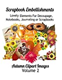 Scrapbook Embellishments: Lovely Elements for Decoupage, Notebooks, Journaling or Scrapbooks.  Autumn Clipart Images Volume 2