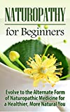 Naturopathy: Naturopathy for Beginners: Evolve to the Alternate Form of Naturopathic Medicine for a Healthier, More Natural You: Naturopathy (Reiki, Yoga, ... Medicine, Herbal Remedies) (English Edition)
