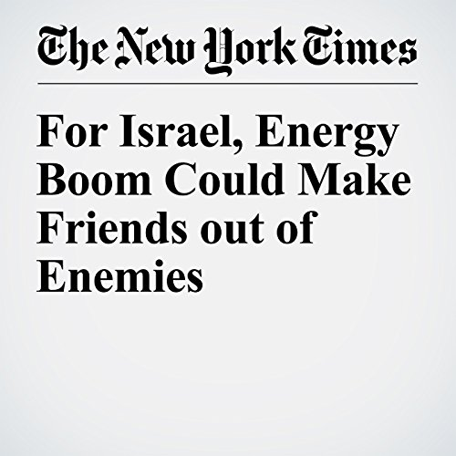 For Israel, Energy Boom Could Make Friends out of Enemies copertina