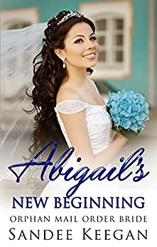 Abigail's New Beginning: Orphan Mail Order Bride by [Sandee Keegan]
