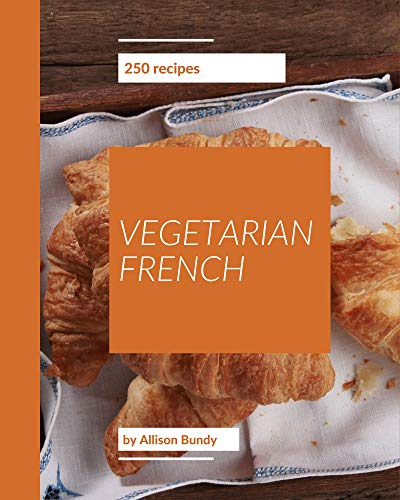250 Vegetarian French Recipes: A Vegetarian French Cookbook to Fall In Love With (English Edition)