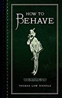 How to Behave by Thomas Low Nichols(2015-05-15)