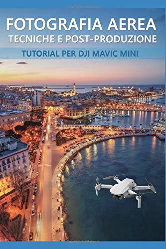 Fotografia aerea, tecniche e post-produzione per Dji Mavic Mini: come ottenere il massimo dalle fotografie del vostro drone