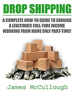 Drop Shipping: A Complete How-To Guide To Earning a Legitimate Full-Time Income Working From Home Only Part-Time! by [James McCullough]