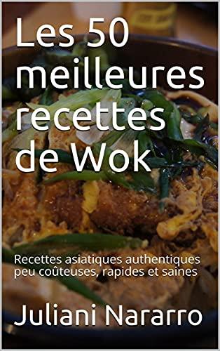 Les 50 meilleures recettes de Wok: Recettes asiatiques authentiques peu coûteuses, rapides et saines (French Edition)