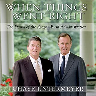 When Things Went Right     The Dawn of the Reagan-Bush Administration              By:                                                                                                                                 Chase G. Untermeyer                               Narrated by:                                                                                                                                 Chase G. Untermeyer                      Length: 13 hrs and 35 mins     Not rated yet     Overall 0.0