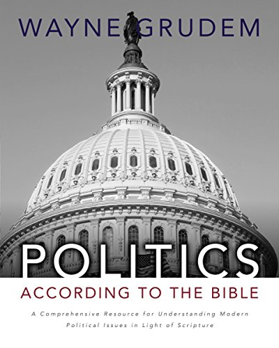 Politics-According to the Bible: A Comprehensive Resource for Understanding Modern Political Issues in Light of Scripture