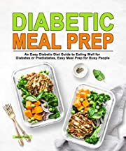 Diabetic Meal Prep: An Easy Diabetic Diet Guide to Eating Well for Diabetes or Prediabetes, Easy Meal Prep for Busy People