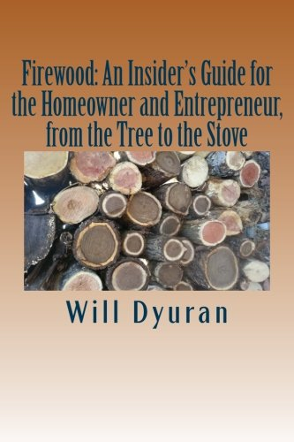 Firewood: An Insider's Guide for the Homeowner and Entrepreneur, from the Tree to the Stove