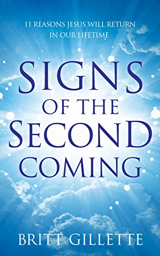 Signs Of The Second Coming: 11 Reasons Jesus Will Return in Our Lifetime by [Britt Gillette]