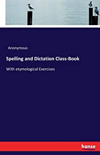 Spelling and Dictation Class-Book: With etymological Exercises