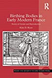 birthing bodies in early modern france: stories of gender and reproduction (women and gender in the early modern world) (english edition)