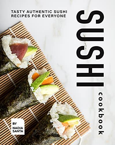 Sushi Cookbook: Tasty Authentic Sus…