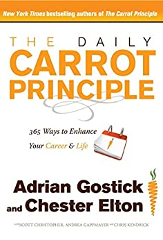 The Daily Carrot Principle: 365 Ways to Enhance Your Career and Life by [Adrian Gostick, Chester Elton]