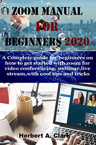 ZOOM MANUAL FOR BEGINNERS 2020: A Complete Guide For Beginners On How To Get Started With Zoom For Video Conferencing, Webinar, Live Stream, With Cool Tips And Tricks