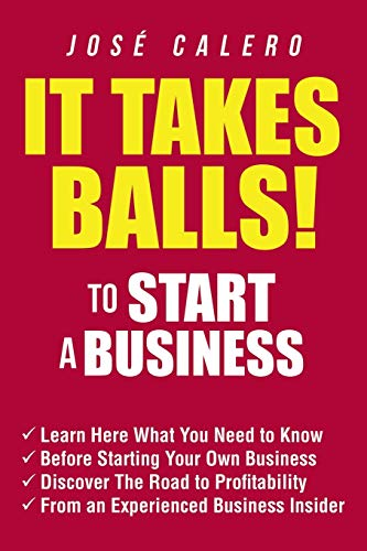 It Takes Balls! to Start a Business: Learn Here What You Need to Know Before Starting Your Own Business and Discover the Road to Profitability from an Experienced Business Insider