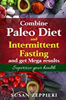 Combine Paleo Diet and Intermittent fasting and get Mega Results: Supersize Your Health