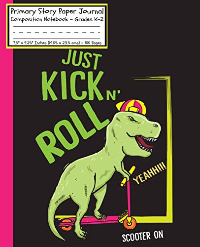 Dinosaurs Just Kick n Roll Scooter On Primary Story Paper Journal: Cool Dinosaur Book TRex/Dotted Midline & Picture Space/Grades K-2/Draw & Write ... Cover/7.5'x 9.25'(19x23.5 cm)100 Pages