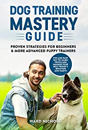 Dog Training Mastery Guide: Proven Strategies for Beginners and More Advanced Puppy Trainers. Fun and Easy Way to Learn Tricks and Manage Your Best Friend's Behavior and Habits
