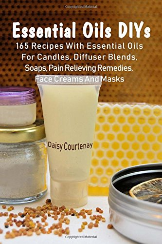 Essential Oils DIYs: 165 Recipes With Essential Oils For Candles, Diffuser Blends, Soaps, Pain Relieving Remedies, Face Creams And Masks
