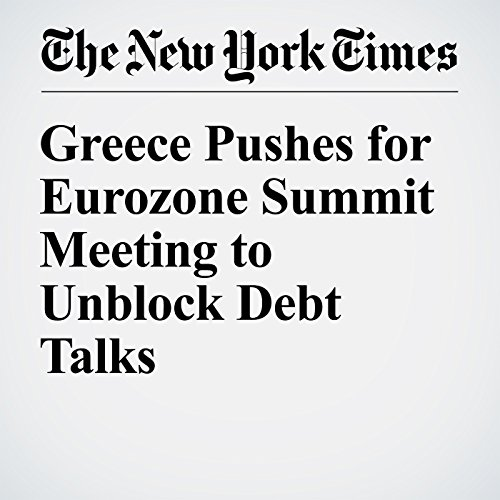 Greece Pushes for Eurozone Summit Meeting to Unblock Debt Talks audiobook cover art