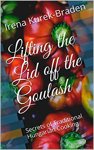 Lifting the Lid off the Goulash: Secrets of Traditional Hungarian Cooking (English Edition)
