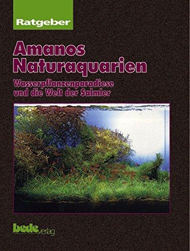 Amanos Naturaquarien. Wasserpflanzenparadiese und die Welt der Salmler