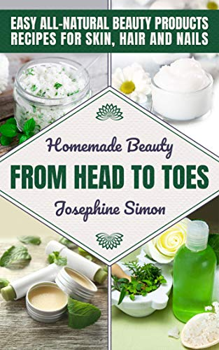 Homemade Beauty From Head to Toes: Easy All-Natural Beauty Products Recipes for Skin, Hair and Nails (DIY Beauty Products)