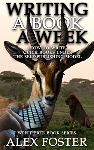 Writing a Book a Week: How to Write Quick Books Under the Self-Publishing Model. Write Free Book Series by [Alex Foster]