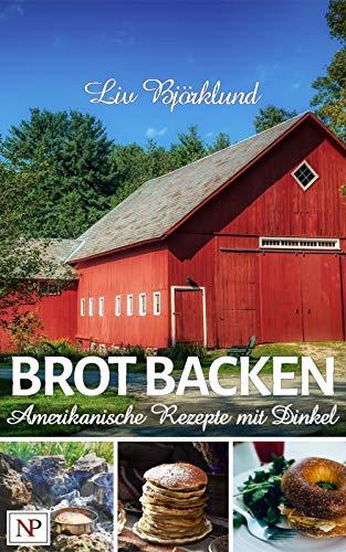 BROT BACKEN: Amerikanische Rezepte mit Dinkel (internationales Brot backen mit Dinkel 2)