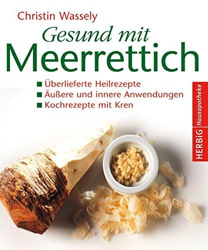 Gesund mit Meerrettich: Überlieferte Heilrezepte. Äußere und innere Anwendungen. Kochrezepte mit Kren (Herbig Hausapotheke)