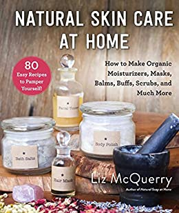 Natural Skin Care at Home: How to Make Organic Moisturizers, Masks, Balms, Buffs, Scrubs, and Much More by [Liz McQuerry]