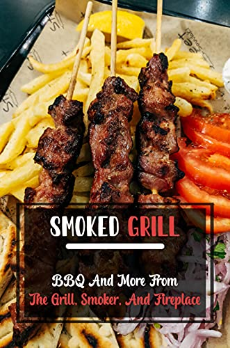 Smoked Grill: BBQ And More From The Grill, Smoker, And Fireplace: Smoker Cookbook For Foodies (English Edition)
