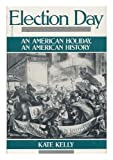Election Day: An American Holiday, an American History