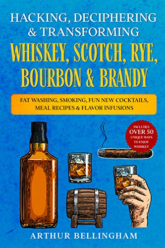 Hacking, Deciphering & Transforming Whiskey, Scotch, Rye, Bourbon & Brandy: Fat Washing, Smoking, Fun New Cocktails, Meal Recipes & Flavor Infusions - ... ways to Enjoy Whiskey (English Edition)