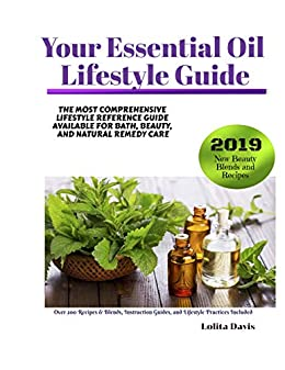 Your Essential Oil Lifestyle Guide: The Most Comprehensive Lifestyle Reference Guide Available For Bath, Beauty, And Natural Remedy Care by [Lolita Davis]